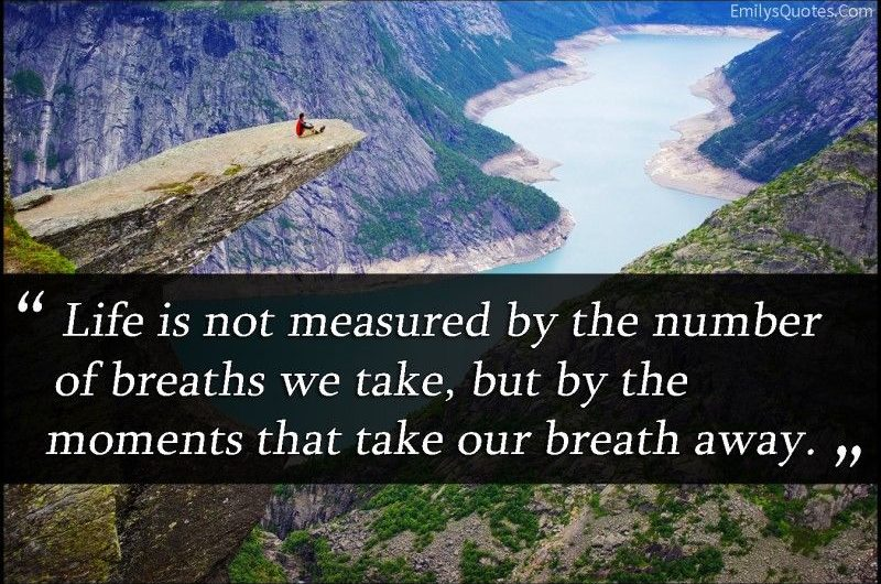 Life is not measured by the numbers of breaths we take, but by the moments that take our breath away.